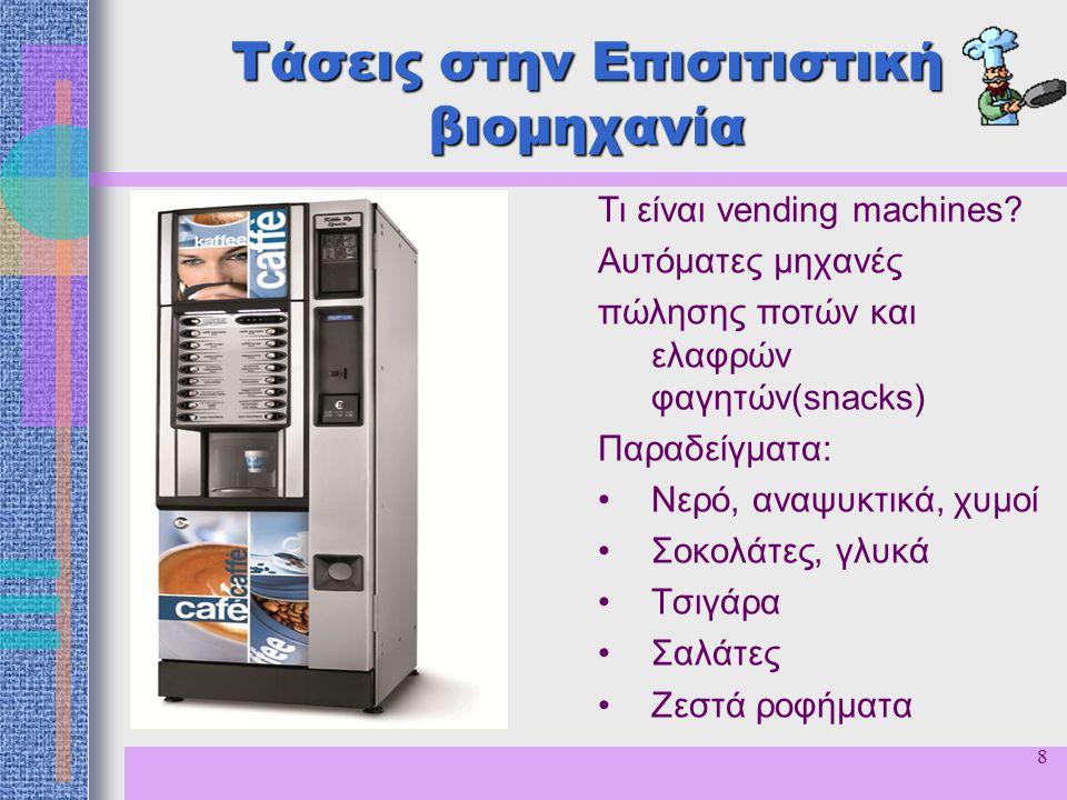 9 Τάσεις στην Επισιτιστική βιομηχανία Ωφέλειες από τη χρήση μηχανών με κερματοδέκτες (vending machines) –Εξοικονόμηση χρόνου για τον καταναλωτή –Εύκολη χρήση αφού μπορούν να εγκατασταθούν σε χώρους όπου δεν λειτουργούν καφετέριες –Ο επιχειρηματίας επωφελείται διότι η αγορές γίνονται με μετρητά