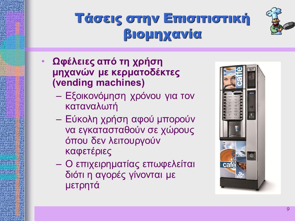 9 Τάσεις στην Επισιτιστική βιομηχανία Ωφέλειες από τη χρήση μηχανών με κερματοδέκτες (vending machines) –Εξοικονόμηση χρόνου για τον καταναλωτή –Εύκολ