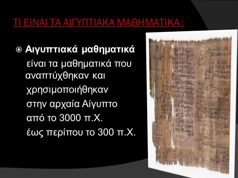 ΤΙ ΕΙΝΑΙ ΤΑ ΑΙΓΥΠΤΙΑΚΑ ΜΑΘΗΜΑΤΙΚΑ :  Αιγυπτιακά μαθηματικά είναι τα μαθηματικά που αναπτύχθηκαν και χρησιμοποιήθηκαν στην αρχαία Αίγυπτο από το 3000