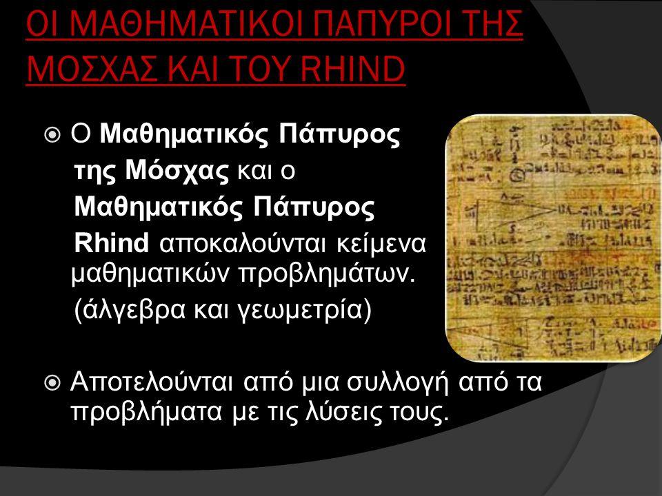 ΟI ΜΑΘΗΜΑΤΙΚΟI ΠΑΠΥΡΟI ΤΗΣ ΜΟΣΧΑΣ ΚΑΙ ΤΟΥ RHIND  Ο Μαθηματικός Πάπυρος της Μόσχας και ο Μαθηματικός Πάπυρος Rhind αποκαλούνται κείμενα μαθηματικών πρ