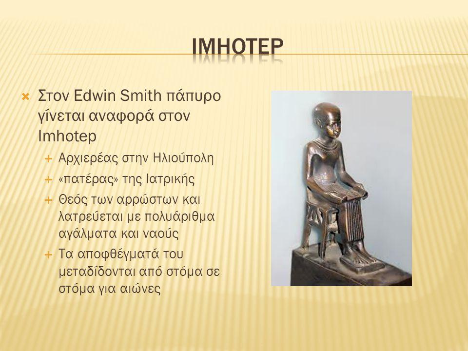  Στον Edwin Smith πάπυρο γίνεται αναφορά στον Ιmhotep  Αρχιερέας στην Ηλιούπολη  «πατέρας» της Ιατρικής  Θεός των αρρώστων και λατρεύεται με πολυά