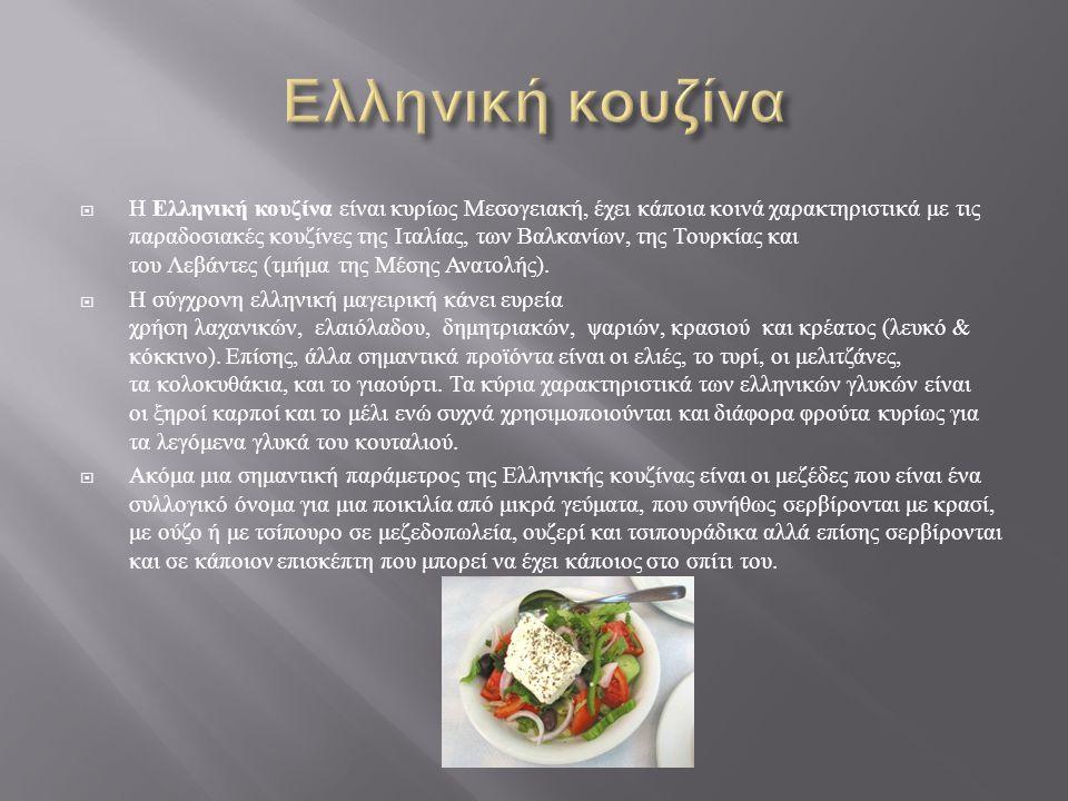 Η Ελληνική κουζίνα είναι κυρίως Μεσογειακή, έχει κάποια κοινά χαρακτηριστικά με τις παραδοσιακές κουζίνες της Ιταλίας, των Βαλκανίων, της Τουρκίας και του Λεβάντες ( τμήμα της Μέσης Ανατολής ).