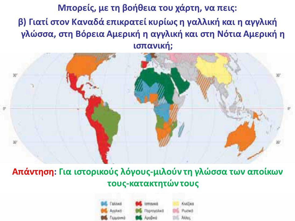 Μπορείς, με τη βοήθεια του χάρτη, να πεις: α) Ποιες είναι οι πέντε πιο διαδεδομένες γλώσσες στον κόσμο; Απάντηση: Οι πέντε πιο διαδεδομένες γλώσσες στον κόσμο είναι κινεζική-αγγλική-ισπανική-ρωσική-αραβική Μπορείς, με τη βοήθεια του χάρτη, να πεις: β) Γιατί στον Καναδά επικρατεί κυρίως η γαλλική και η αγγλική γλώσσα, στη Βόρεια Αμερική η αγγλική και στη Νότια Αμερική η ισπανική; Απάντηση: Για ιστορικούς λόγους-μιλούν τη γλώσσα των αποίκων τους-κατακτητών τους
