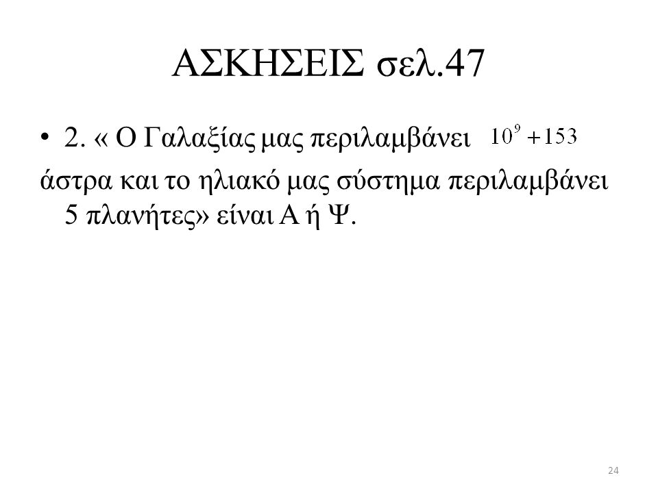 AΣΚΗΣΕΙΣ σελ.47 2. « Ο Γαλαξίας μας περιλαμβάνει άστρα και το ηλιακό μας σύστημα περιλαμβάνει 5 πλανήτες» είναι Α ή Ψ. 24
