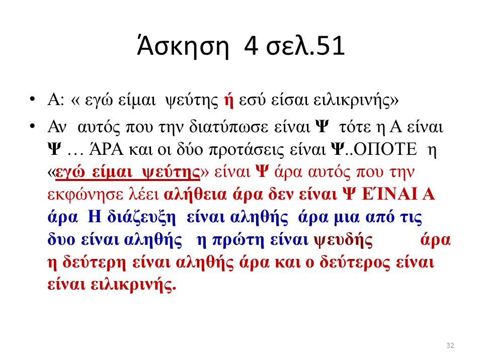 Άσκηση 4 σελ.51 Α: « εγώ είμαι ψεύτης ή εσύ είσαι ειλικρινής» Αν αυτός που την διατύπωσε είναι Ψ τότε η Α είναι Ψ … ΆΡΑ και οι δύο προτάσεις είναι Ψ..