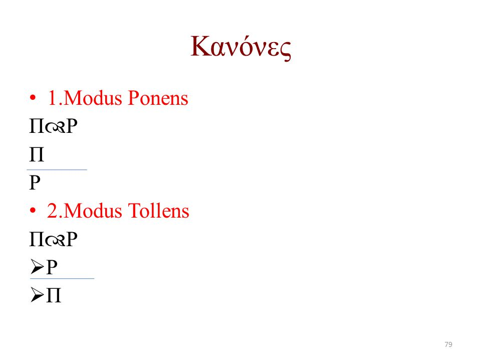 Κανόνες 1.Modus Ponens Π  Ρ Π Ρ 2.Modus Tollens Π  Ρ  Ρ  Π 79