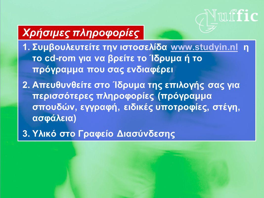 Χρήσιμες πληροφορίες 1.Συμβουλευτείτε την ιστοσελίδα www.studyin.nl η το cd-rom για να βρείτε το Ίδρυμα ή το πρόγραμμα που σας ενδιαφέρειwww.studyin.nl 2.Απευθυνθείτε στο Ίδρυμα της επιλογής σας για περισσότερες πληροφορίες (πρόγραμμα σπουδών, εγγραφή, ειδικές υποτροφίες, στέγη, ασφάλεια) 3.Υλικό στο Γραφείο Διασύνδεσης