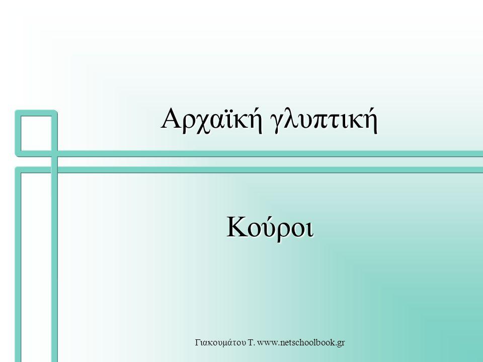 Γιακουμάτου Τ. www.netschoolbook.gr Αρχαϊκή γλυπτική Κούροι