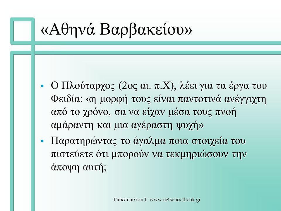 Γιακουμάτου Τ. www.netschoolbook.gr «Αθηνά Βαρβακείου»  Ο Πλούταρχος (2ος αι. π.Χ), λέει για τα έργα του Φειδία: «η μορφή τους είναι παντοτινά ανέγγι