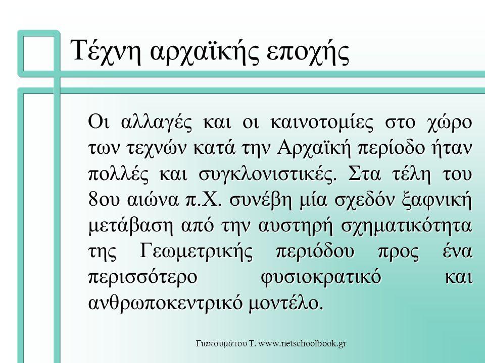 Γιακουμάτου Τ. www.netschoolbook.gr Τέχνη αρχαϊκής εποχής Oι αλλαγές και οι καινοτομίες στο χώρο των τεχνών κατά την Αρχαϊκή περίοδο ήταν πολλές και σ