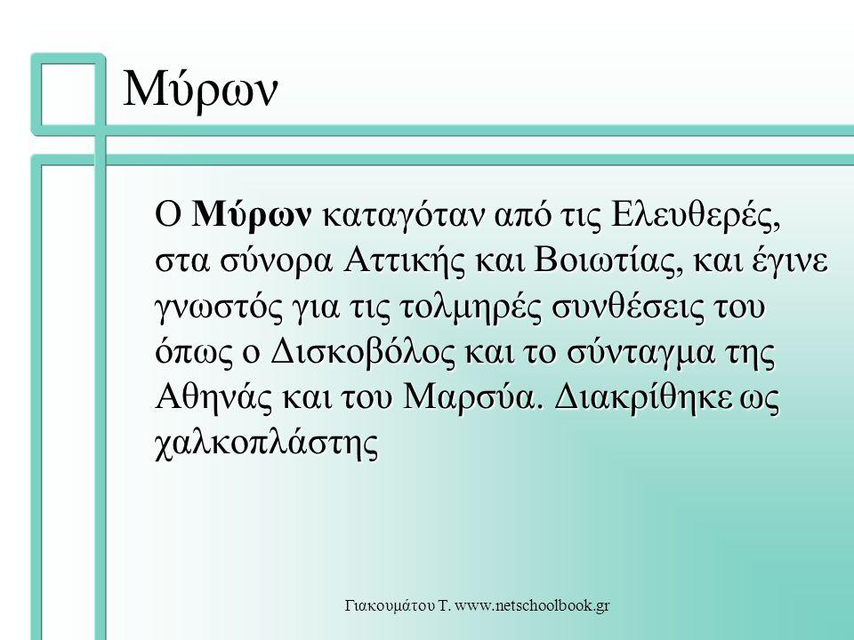 Γιακουμάτου Τ. www.netschoolbook.gr Μύρων Ο Μύρων καταγόταν από τις Ελευθερές, στα σύνορα Αττικής και Βοιωτίας, και έγινε γνωστός για τις τολμηρές συν