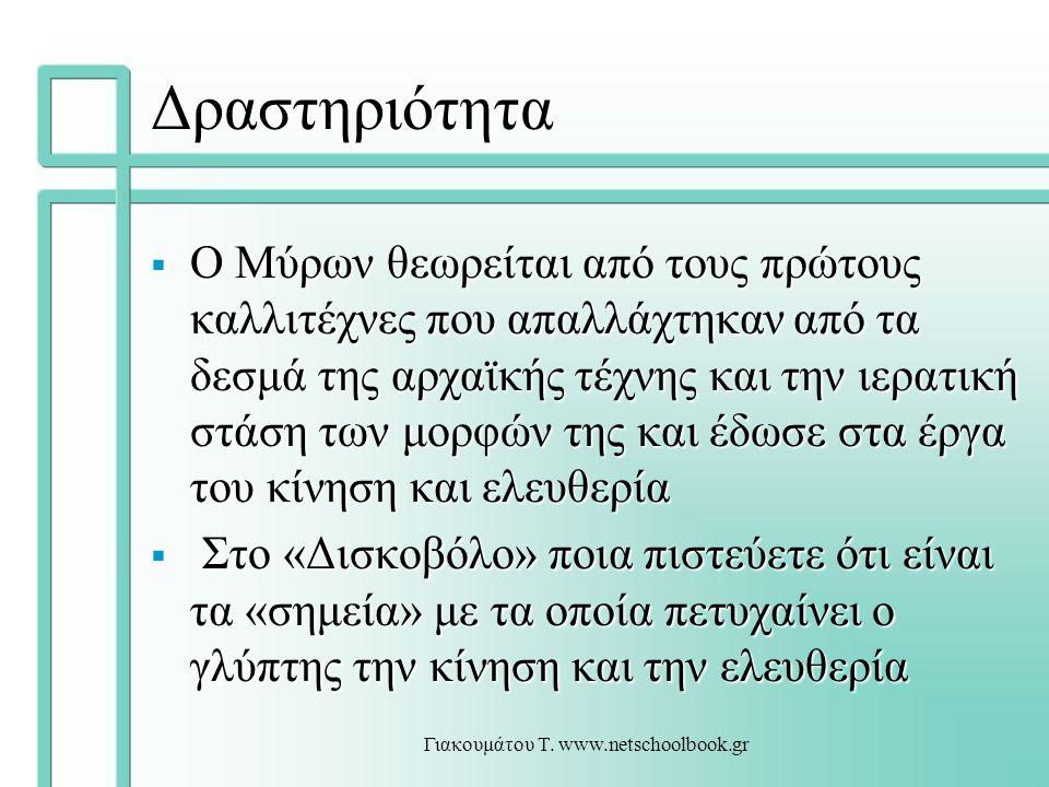 Γιακουμάτου Τ. www.netschoolbook.gr Δραστηριότητα  Ο Μύρων θεωρείται από τους πρώτους καλλιτέχνες που απαλλάχτηκαν από τα δεσμά της αρχαϊκής τέχνης κ