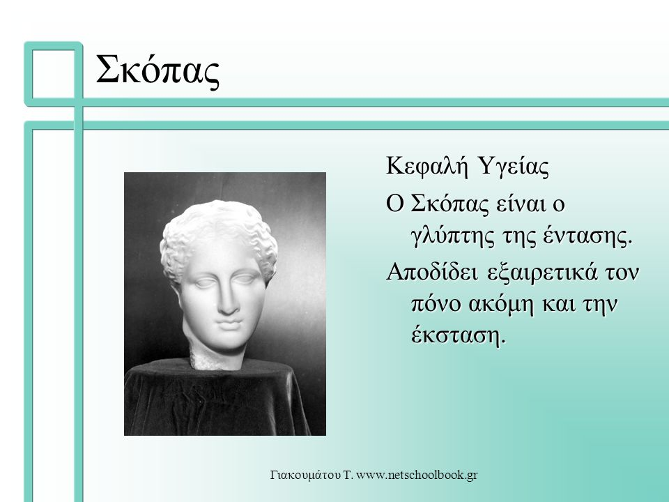 Γιακουμάτου Τ. www.netschoolbook.gr Σκόπας Κεφαλή Υγείας Ο Σκόπας είναι ο γλύπτης της έντασης. Αποδίδει εξαιρετικά τον πόνο ακόμη και την έκσταση.