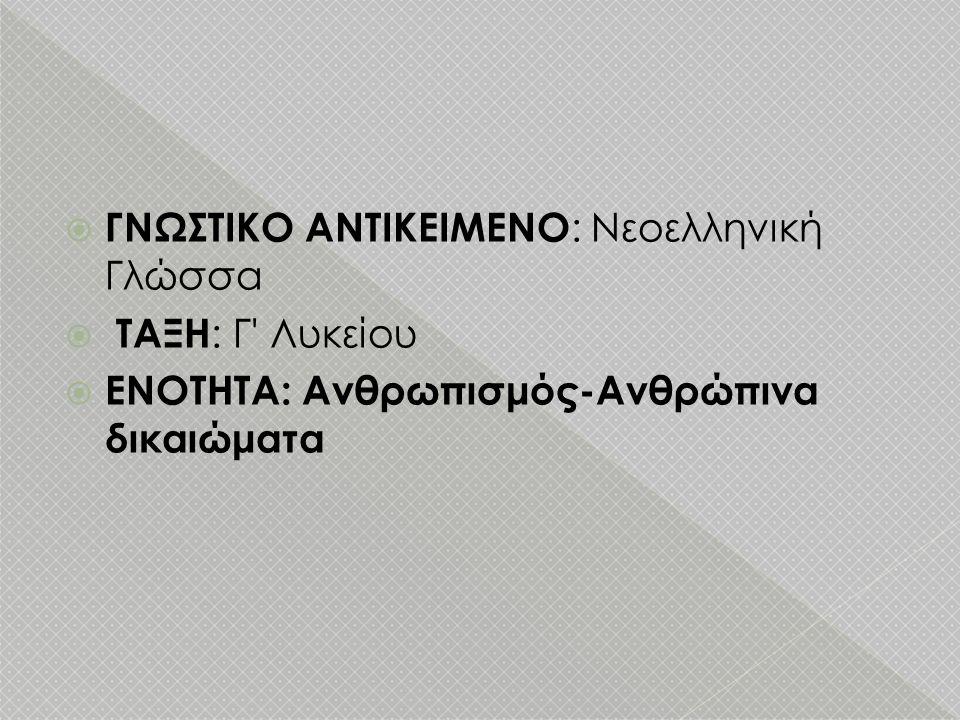  ΓΝΩΣΤΙΚΟ ΑΝΤΙΚΕΙΜΕΝΟ : Νεοελληνική Γλώσσα  ΤΑΞΗ : Γ' Λυκείου  ΕΝΟΤΗΤΑ: Ανθρωπισμός-Ανθρώπινα δικαιώματα