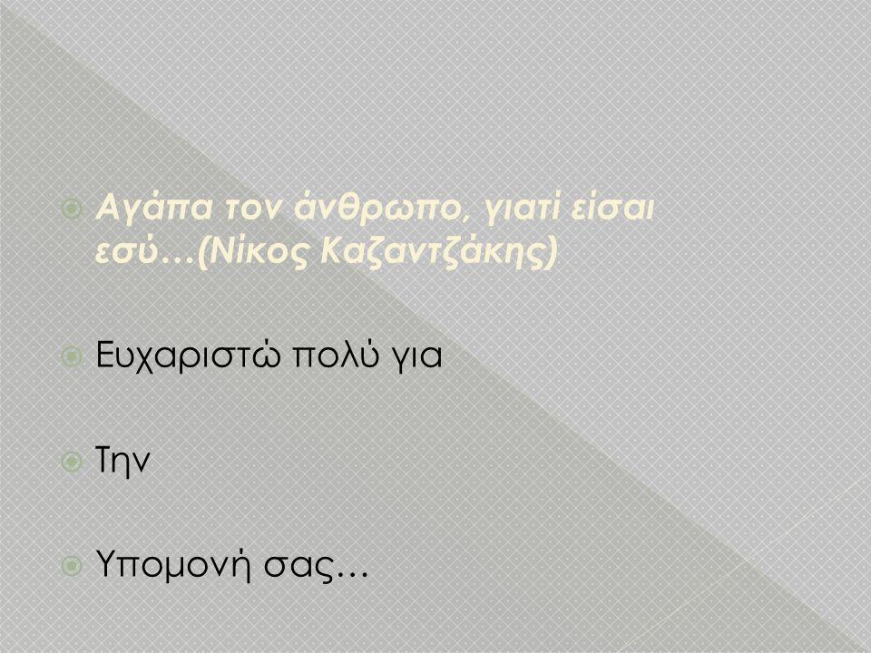  Αγάπα τον άνθρωπο, γιατί είσαι εσύ…(Νίκος Καζαντζάκης)  Ευχαριστώ πολύ για  Την  Υπομονή σας…