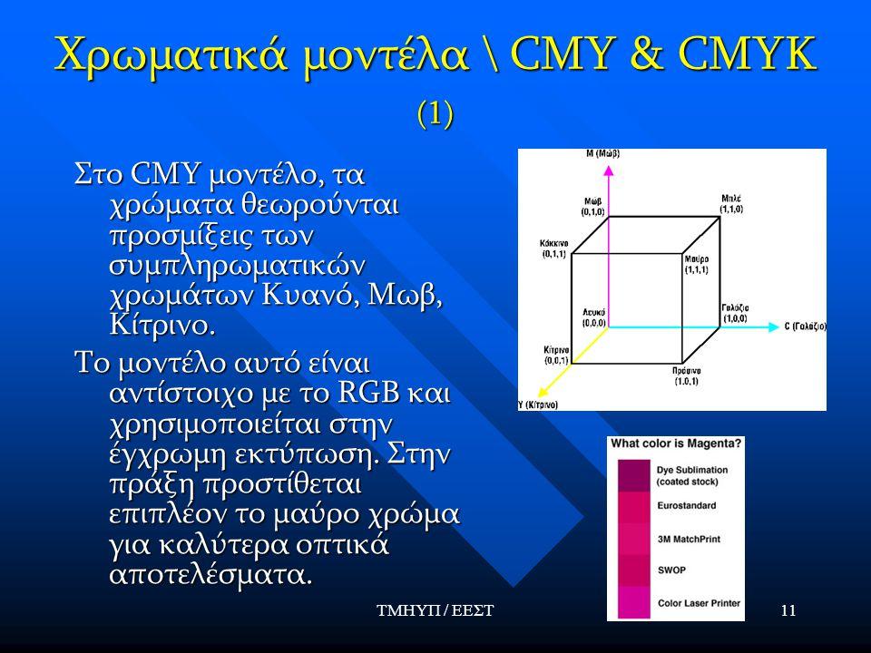 ΤΜΗΥΠ / ΕΕΣΤ11 Χρωματικά μοντέλα \ CMY & CMYK (1) Στο CMY μοντέλο, τα χρώματα θεωρούνται προσμίξεις των συμπληρωματικών χρωμάτων Κυανό, Μωβ, Κίτρινο.