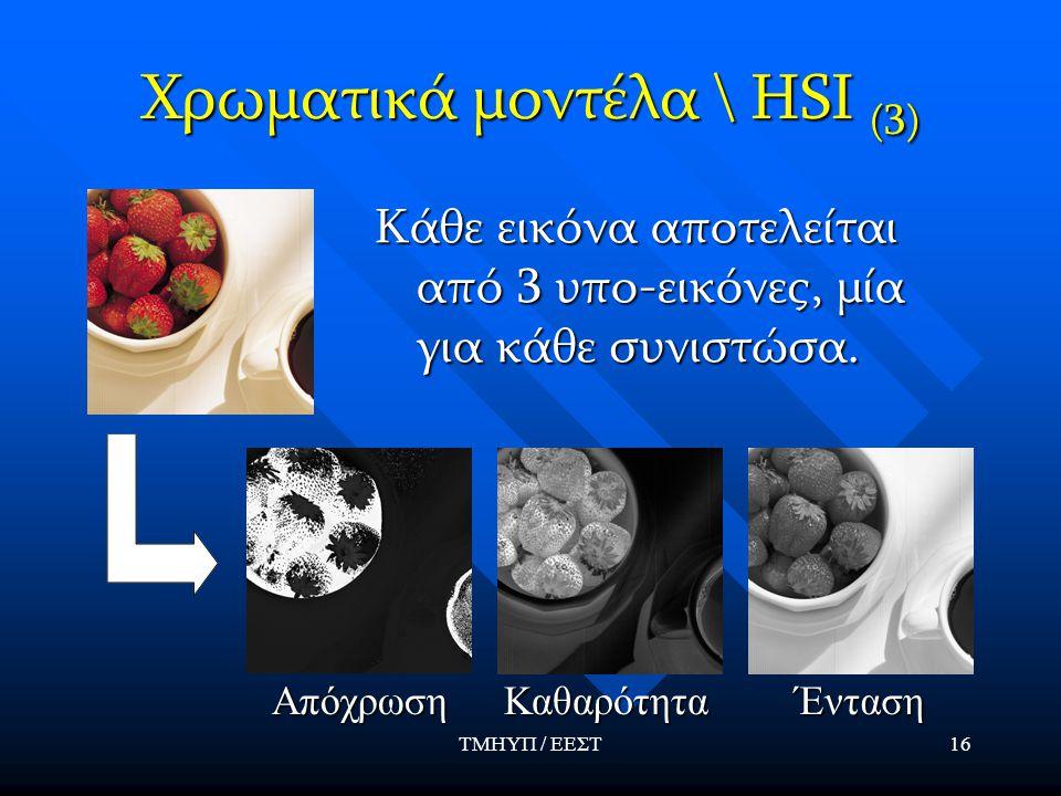 ΤΜΗΥΠ / ΕΕΣΤ16 Χρωματικά μοντέλα \ HSI (3) Κάθε εικόνα αποτελείται από 3 υπο-εικόνες, μία για κάθε συνιστώσα. ΑπόχρωσηΚαθαρότηταΈνταση