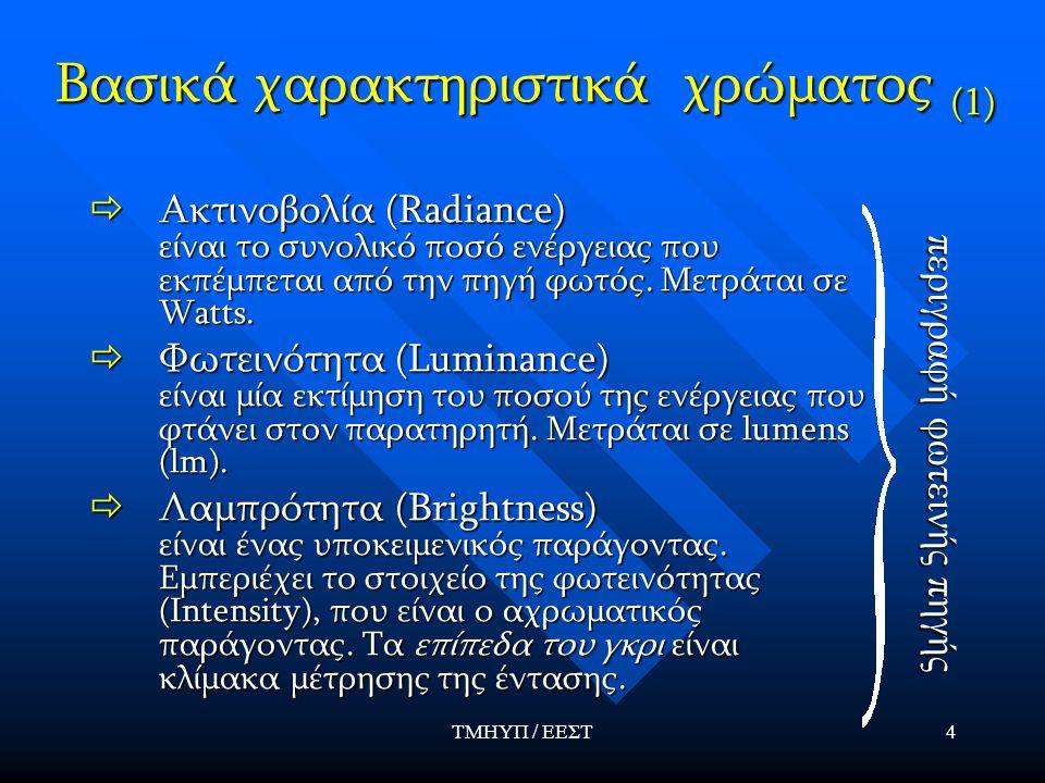 ΤΜΗΥΠ / ΕΕΣΤ4 Βασικά χαρακτηριστικά χρώματος (1)  Ακτινοβολία (Radiance) είναι το συνολικό ποσό ενέργειας που εκπέμπεται από την πηγή φωτός. Μετράται
