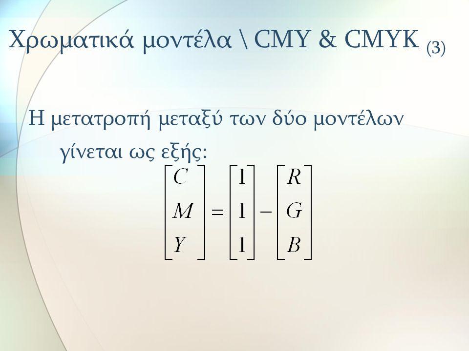 Χρωματικά μοντέλα \ CMY & CMYK (3) Η μετατροπή μεταξύ των δύο μοντέλων γίνεται ως εξής: