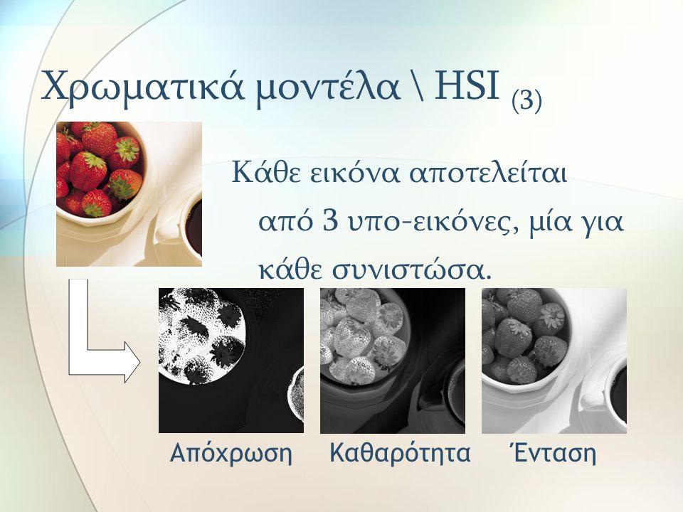 Χρωματικά μοντέλα \ HSI (3) Κάθε εικόνα αποτελείται από 3 υπο-εικόνες, μία για κάθε συνιστώσα. ΑπόχρωσηΚαθαρότηταΈνταση