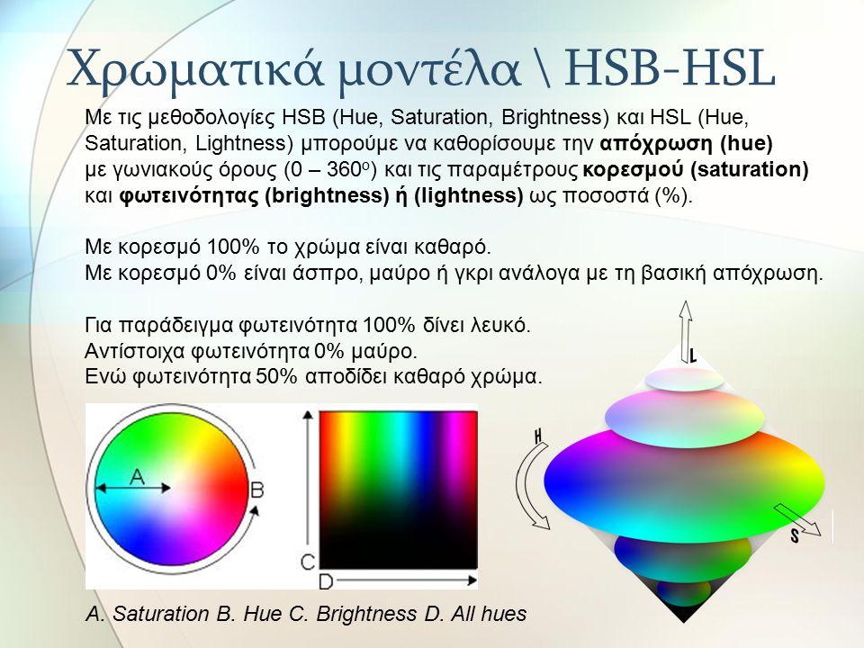 Χρωματικά μοντέλα \ HSB-HSL Με τις μεθοδολογίες HSB (Hue, Saturation, Brightness) και HSL (Hue, Saturation, Lightness) μπορούμε να καθορίσουμε την απόχρωση (hue) με γωνιακούς όρους (0 – 360 ο ) και τις παραμέτρους κορεσμού (saturation) και φωτεινότητας (brightness) ή (lightness) ως ποσοστά (%).