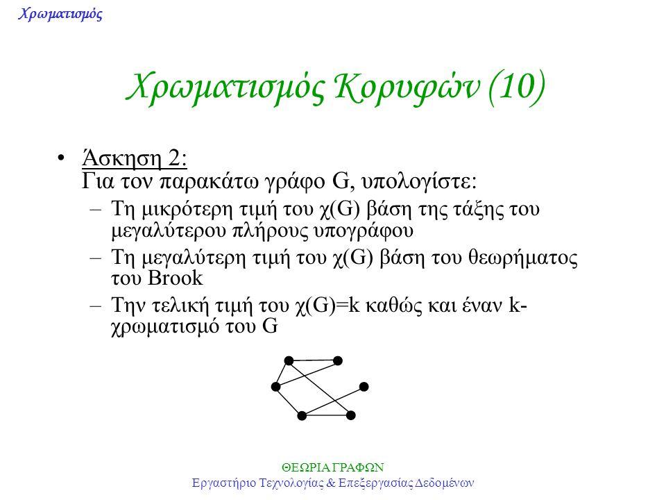 Χρωματισμός ΘΕΩΡΙΑ ΓΡΑΦΩΝ Εργαστήριο Τεχνολογίας & Επεξεργασίας Δεδομένων Χρωματισμός Κορυφών (10) Άσκηση 2: Για τον παρακάτω γράφο G, υπολογίστε: –Τη