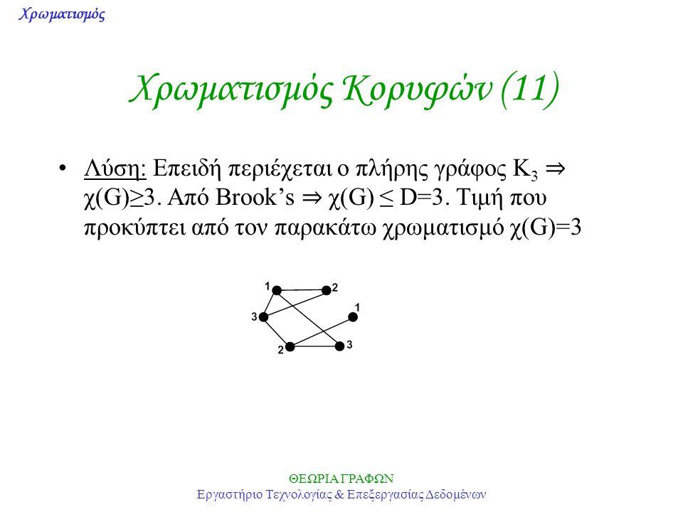 Χρωματισμός ΘΕΩΡΙΑ ΓΡΑΦΩΝ Εργαστήριο Τεχνολογίας & Επεξεργασίας Δεδομένων Χρωματισμός Κορυφών (11) Λύση: Επειδή περιέχεται ο πλήρης γράφος K 3 ⇒ χ(G)≥