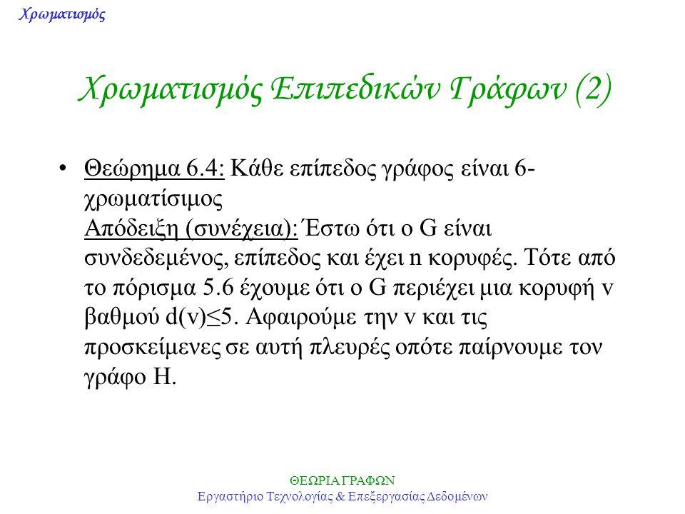 Χρωματισμός ΘΕΩΡΙΑ ΓΡΑΦΩΝ Εργαστήριο Τεχνολογίας & Επεξεργασίας Δεδομένων Χρωματισμός Επιπεδικών Γράφων (2) Θεώρημα 6.4: Κάθε επίπεδος γράφος είναι 6-