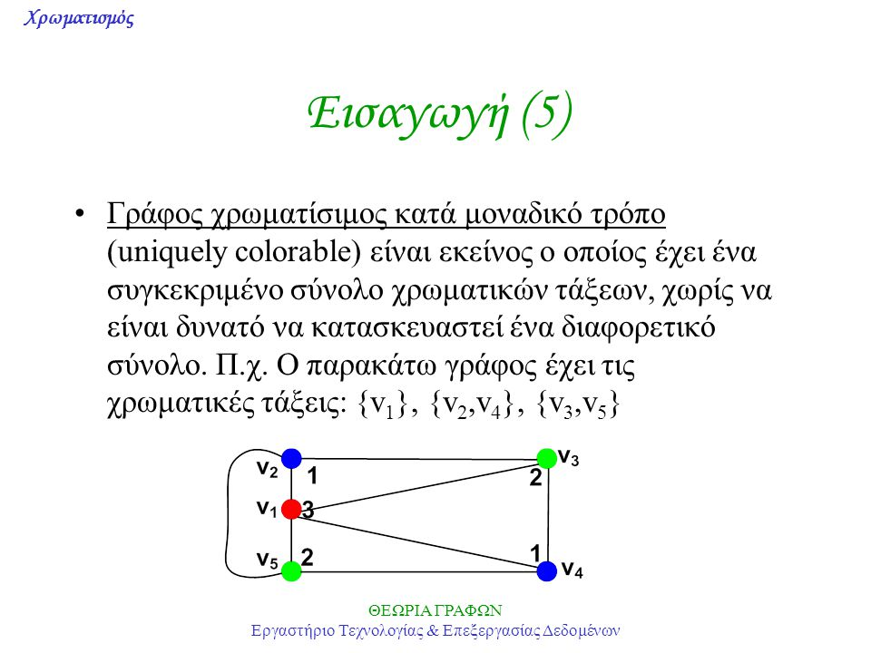 Χρωματισμός ΘΕΩΡΙΑ ΓΡΑΦΩΝ Εργαστήριο Τεχνολογίας & Επεξεργασίας Δεδομένων Χρωματικά Πολυώνυμα (4) P K n (k)=k(k-1)(k-2)…(k-n+1), είναι προφανές διότι στον πλήρη γράφο Κ n στον οποίο όλες οι κορυφές είναι γειτονικές μεταξύ τους, αν η 1 η κορυφή χρωματιστεί με οποιοδήποτε από τα k διαθέσιμα χρώματα, η 2 η μπορεί να χρωματιστεί με οποιοδήποτε από τα k-1 διαθέσιμα χρώματα,...,η n-ιοστή με οποιοδήποτε από τα k-(n-1)=k+n-1 διαθέσιμα χρώματα