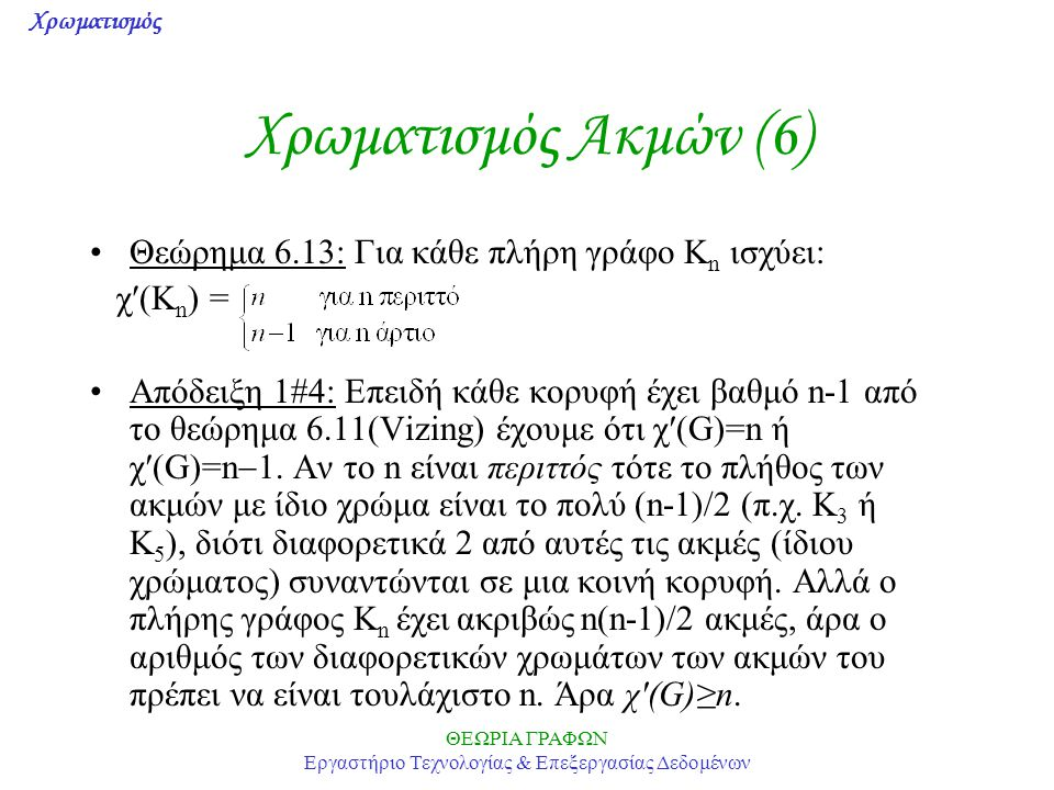 Χρωματισμός ΘΕΩΡΙΑ ΓΡΑΦΩΝ Εργαστήριο Τεχνολογίας & Επεξεργασίας Δεδομένων Χρωματισμός Ακμών (6) Θεώρημα 6.13: Για κάθε πλήρη γράφο K n ισχύει: χ(K n )
