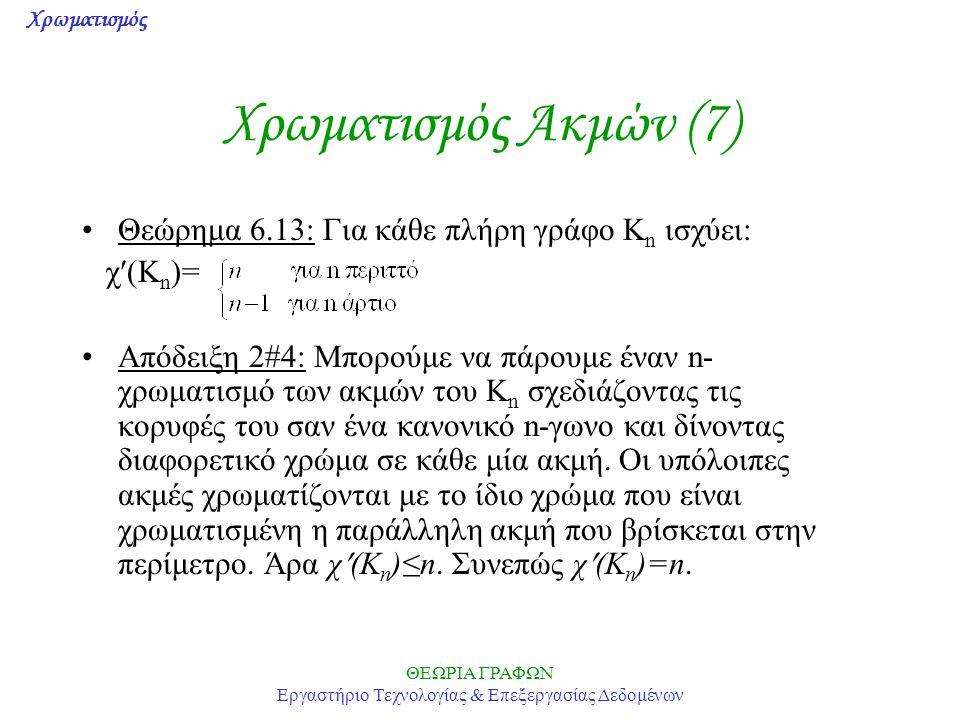 Χρωματισμός ΘΕΩΡΙΑ ΓΡΑΦΩΝ Εργαστήριο Τεχνολογίας & Επεξεργασίας Δεδομένων Χρωματισμός Ακμών (7) Θεώρημα 6.13: Για κάθε πλήρη γράφο K n ισχύει: χ(K n )