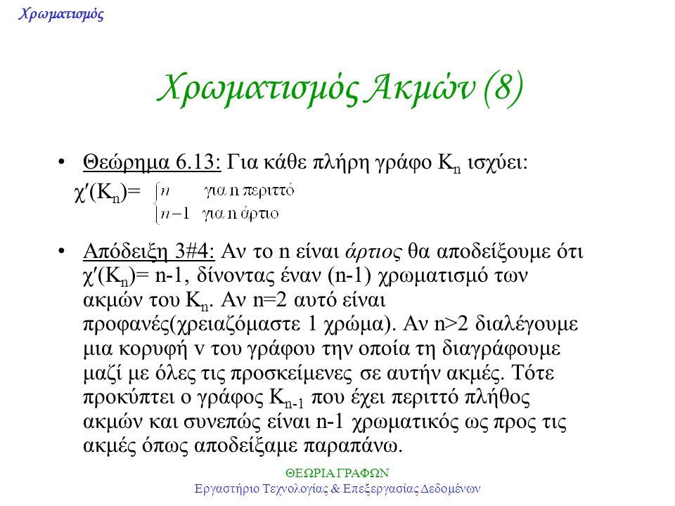 Χρωματισμός ΘΕΩΡΙΑ ΓΡΑΦΩΝ Εργαστήριο Τεχνολογίας & Επεξεργασίας Δεδομένων Χρωματισμός Ακμών (8) Θεώρημα 6.13: Για κάθε πλήρη γράφο K n ισχύει: χ(K n )