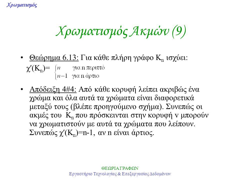 Χρωματισμός ΘΕΩΡΙΑ ΓΡΑΦΩΝ Εργαστήριο Τεχνολογίας & Επεξεργασίας Δεδομένων Χρωματισμός Ακμών (9) Θεώρημα 6.13: Για κάθε πλήρη γράφο K n ισχύει: χ(K n )