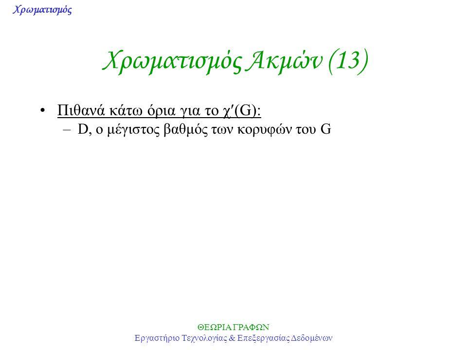 Χρωματισμός ΘΕΩΡΙΑ ΓΡΑΦΩΝ Εργαστήριο Τεχνολογίας & Επεξεργασίας Δεδομένων Χρωματισμός Ακμών (13) Πιθανά κάτω όρια για το χ(G): –D, ο μέγιστος βαθμός τ