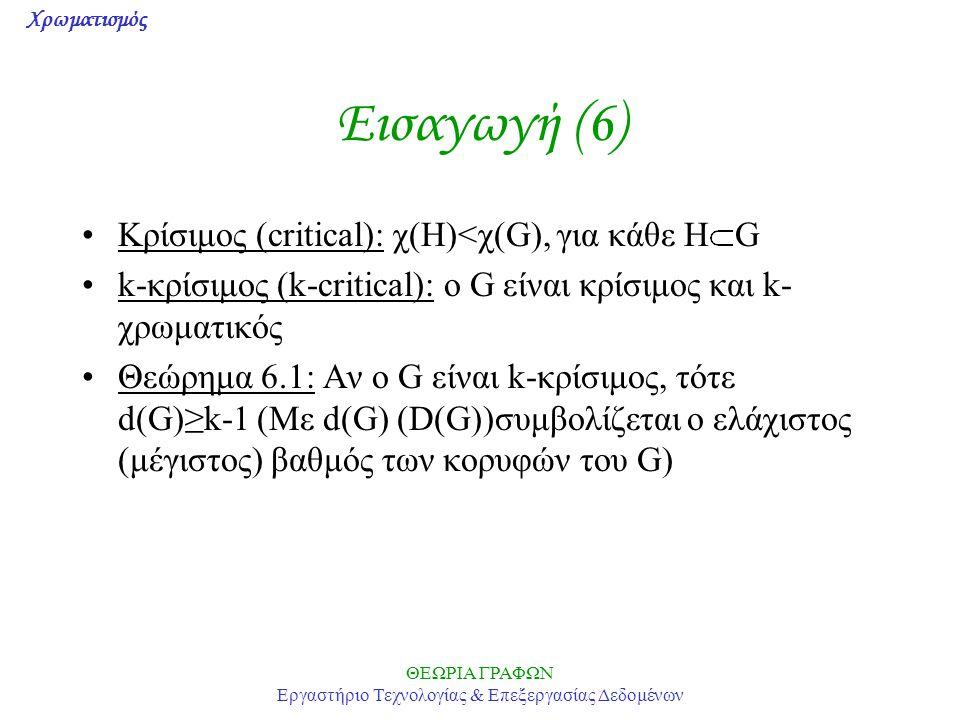 Χρωματισμός ΘΕΩΡΙΑ ΓΡΑΦΩΝ Εργαστήριο Τεχνολογίας & Επεξεργασίας Δεδομένων Εισαγωγή (6) Κρίσιμος (critical): χ(Η)<χ(G), για κάθε Η G k-κρίσιμος (k-crit