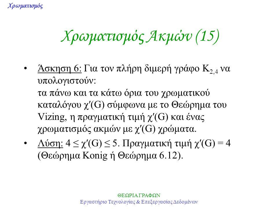 Χρωματισμός ΘΕΩΡΙΑ ΓΡΑΦΩΝ Εργαστήριο Τεχνολογίας & Επεξεργασίας Δεδομένων Χρωματισμός Ακμών (15) Άσκηση 6: Για τον πλήρη διμερή γράφο K 2,4 να υπολογι