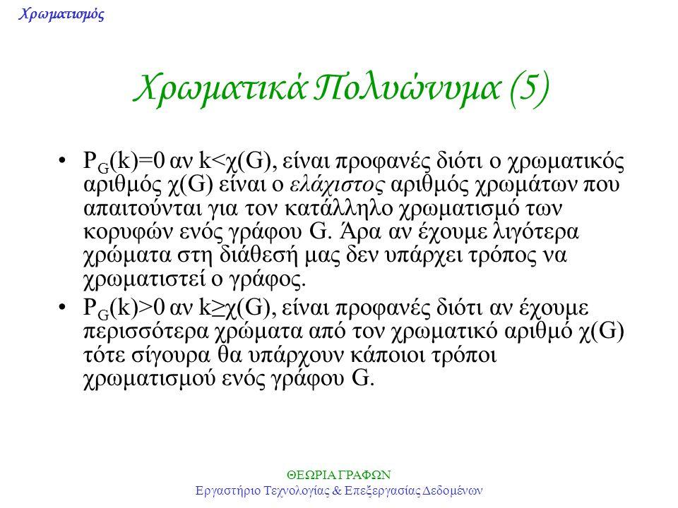 Χρωματισμός ΘΕΩΡΙΑ ΓΡΑΦΩΝ Εργαστήριο Τεχνολογίας & Επεξεργασίας Δεδομένων Χρωματικά Πολυώνυμα (5) P G (k)=0 αν k<χ(G), είναι προφανές διότι ο χρωματικ