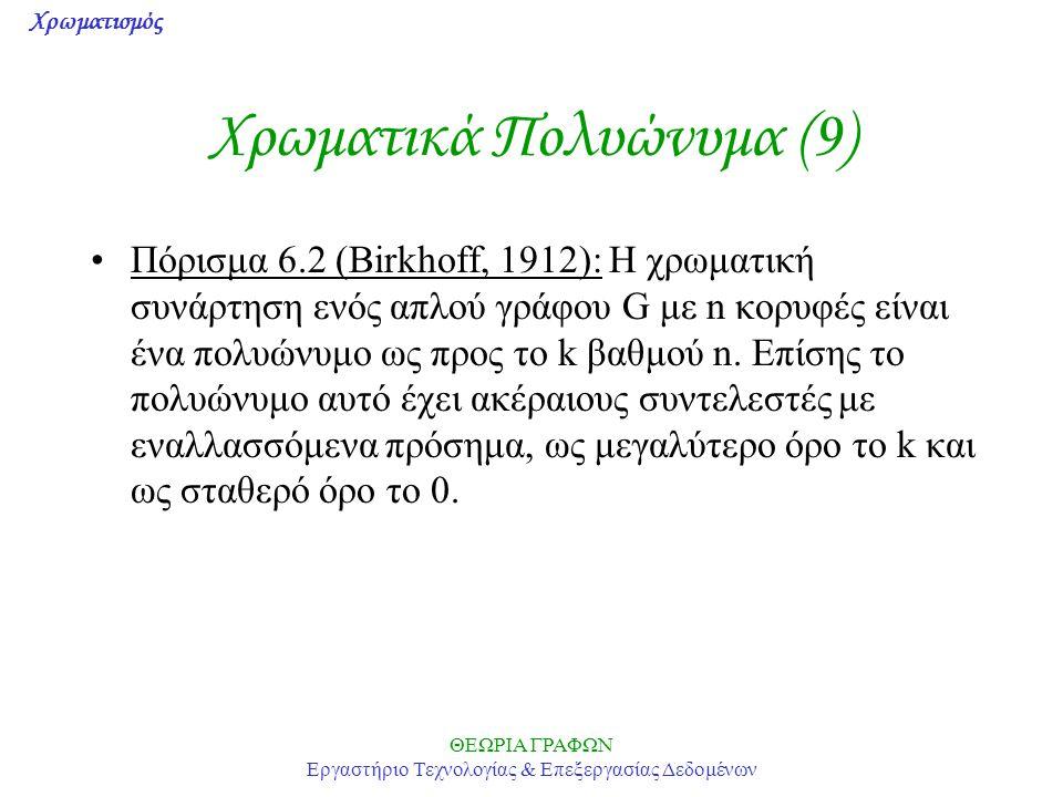 Χρωματισμός ΘΕΩΡΙΑ ΓΡΑΦΩΝ Εργαστήριο Τεχνολογίας & Επεξεργασίας Δεδομένων Χρωματικά Πολυώνυμα (9) Πόρισμα 6.2 (Birkhoff, 1912): Η χρωματική συνάρτηση