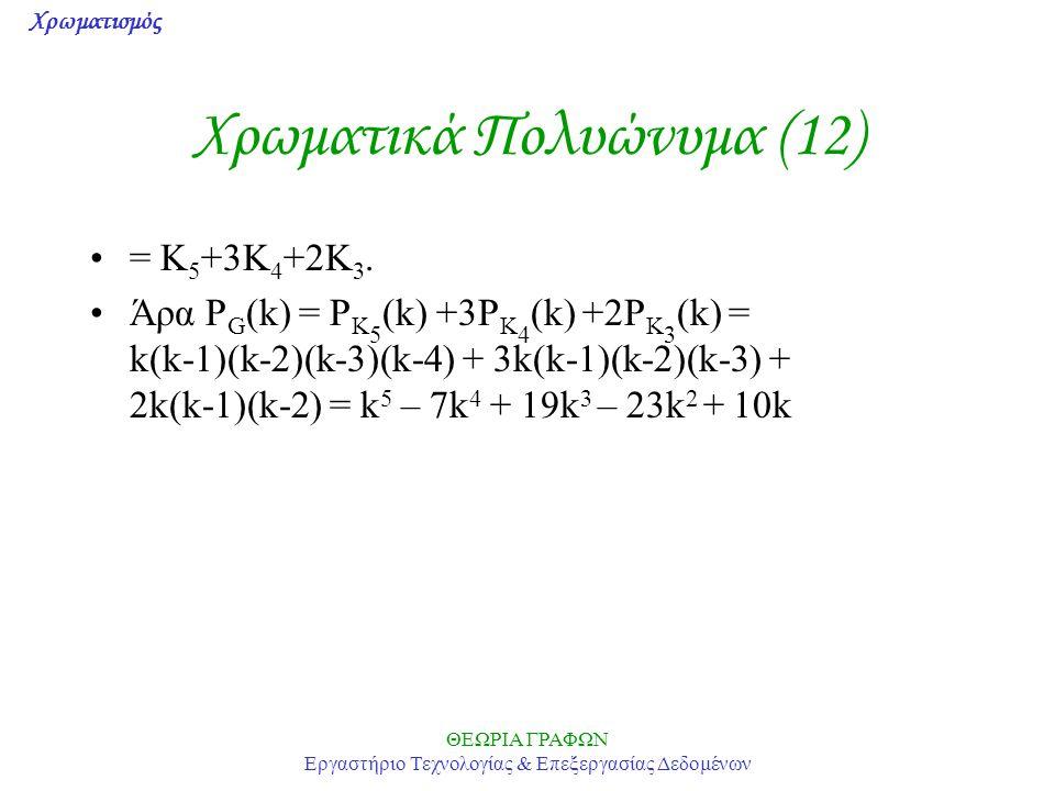 Χρωματισμός ΘΕΩΡΙΑ ΓΡΑΦΩΝ Εργαστήριο Τεχνολογίας & Επεξεργασίας Δεδομένων Χρωματικά Πολυώνυμα (12) = Κ 5 +3Κ 4 +2Κ 3. Άρα P G (k) = P K 5 (k) +3P K 4