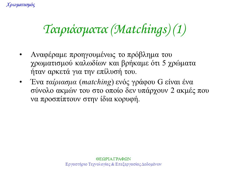 Χρωματισμός ΘΕΩΡΙΑ ΓΡΑΦΩΝ Εργαστήριο Τεχνολογίας & Επεξεργασίας Δεδομένων Ταιριάσματα (Matchings) (1) Αναφέραμε προηγουμένως το πρόβλημα του χρωματισμ