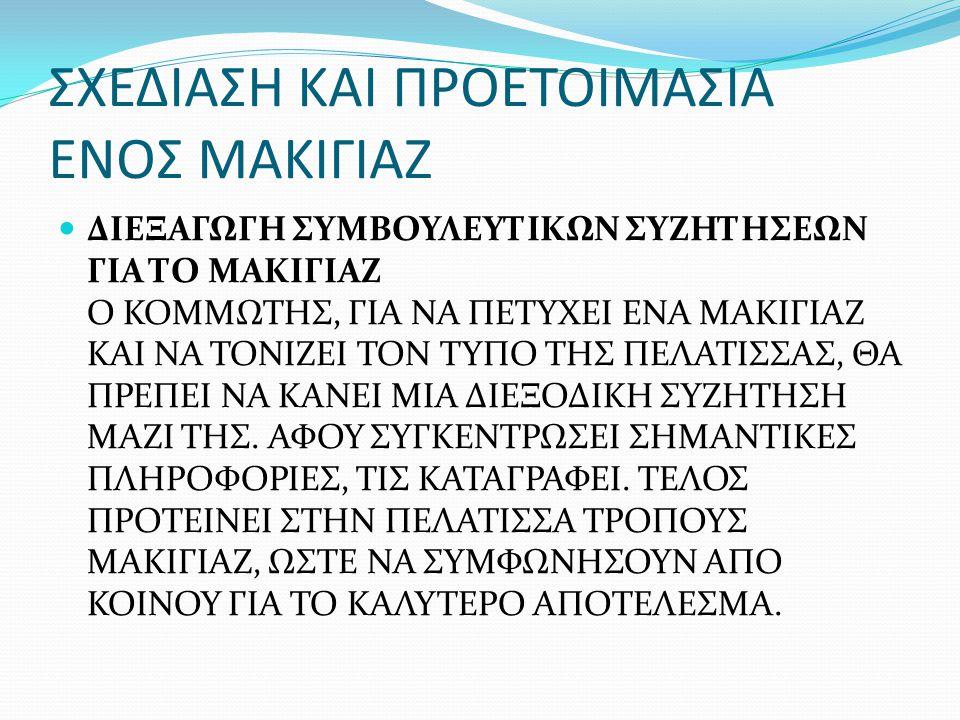 ΣΧΕΔΙΑΣΗ ΚΑΙ ΠΡΟΕΤΟΙΜΑΣΙΑ ΕΝΟΣ ΜΑΚΙΓΙΑΖ ΔΙΕΞΑΓΩΓΗ ΣΥΜΒΟΥΛΕΥΤΙΚΩΝ ΣΥΖΗΤΗΣΕΩΝ ΓΙΑ ΤΟ ΜΑΚΙΓΙΑΖ Ο ΚΟΜΜΩΤΗΣ, ΓΙΑ ΝΑ ΠΕΤΥΧΕΙ ΕΝΑ ΜΑΚΙΓΙΑΖ ΚΑΙ ΝΑ ΤΟΝΙΖΕΙ ΤΟΝ ΤΥΠΟ ΤΗΣ ΠΕΛΑΤΙΣΣΑΣ, ΘΑ ΠΡΕΠΕΙ ΝΑ ΚΑΝΕΙ ΜΙΑ ΔΙΕΞΟΔΙΚΗ ΣΥΖΗΤΗΣΗ ΜΑΖΙ ΤΗΣ.
