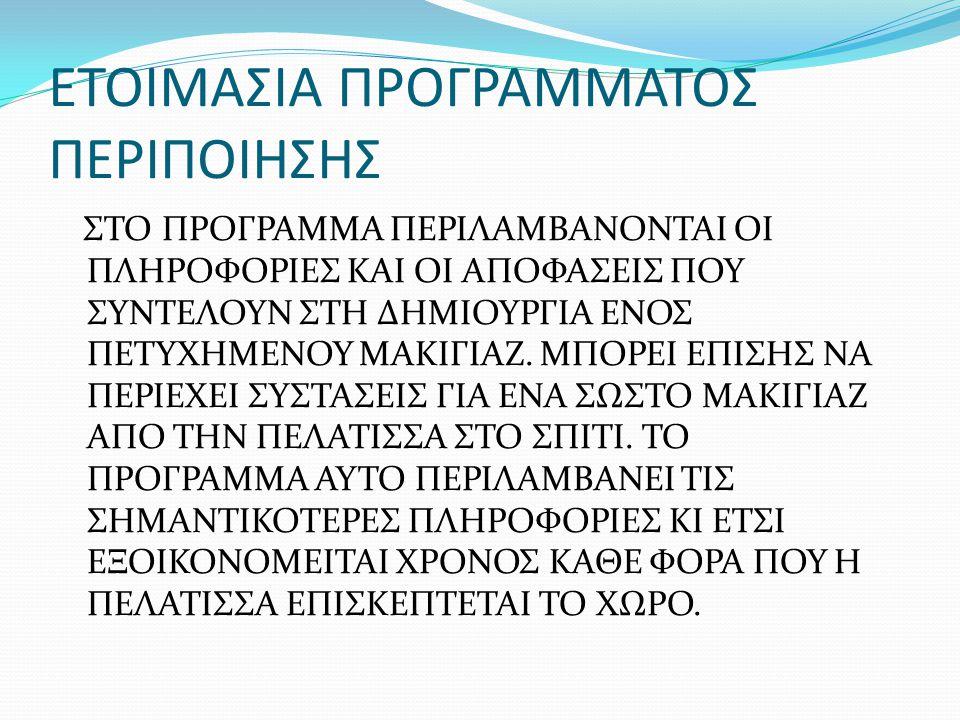 ΠΕΡΙΛΑΜΒΑΝΕΙ: ΠΡΟΣΩΠΙΚΑ ΣΤΟΙΧΕΙΑ ΕΠΙΘΥΜΙΕΣ ΤΗΣ ΠΕΛΑΤΙΣΣΑΣ ΚΑΙ ΑΦΟΡΜΗ ΤΟΥ ΜΑΚΙΓΙΑΖ ΑΝΑΛΥΣΗ ΤΥΠΟΥ ΔΕΡΜΑΤΟΣ ΚΑΙ ΤΟΥ ΠΡΟΣΩΠΟΥ (ΧΡΩΜΑΤΙΚΟΣ ΤΥΠΟΣ, ΚΑΤΑΣΤΑΣΗ ΔΕΡΜΑΤΟΣ, ΑΛΛΕΡΓΙΕΣ, ΣΧΗΜΑ ΠΡΟΣΩΠΟΥ ΚΑΙ ΧΑΡΑΚΤΗΡΙΣΤΙΚΩΝ, ΣΤΥΛ, ΙΔΙΑΙΤΕΡΟΤΗΤΕΣ, ΕΥΑΙΣΘΗΣΙΑ) ΣΤΑΔΙΑ ΠΕΡΙΠΟΙΗΣΗΣ (ΚΑΘΑΡΙΣΜΟΣ, ΕΙΔΙΚΗ ΠΡΟΕΤΟΙΜΑΣΙΑ, ΕΠΙΛΟΓΗ ΤΕΧΝΙΚΩΝ ΜΑΚΙΓΙΑΖ ΚΑΙ ΠΡΟΙΟΝΤΩΝ) ΠΡΟΤΑΣΕΙΣ ΜΑΚΙΓΙΑΖ ΠΟΥ ΝΑ ΤΑΙΡΙΑΖΟΥΝ ΣΤΟΝ ΤΥΠΟ ΤΗΣ ΠΕΛΑΤΙΣΣΑΣ (ΒΑΣΗ, ΕΠΙΛΟΓΗ ΧΡΩΜΑΤΩΝ, ΤΕΧΝΙΚΕΣ ΜΑΚΙΓΙΑΖ)