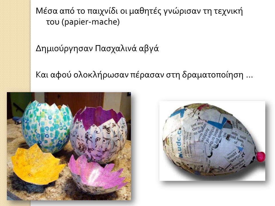 Μέσα από το παιχνίδι οι μαθητές γνώρισαν τη τεχνική του (papier-mache) Δημιούργησαν Πασχαλινά αβγά Και αφού ολοκλήρωσαν πέρασαν στη δραματοποίηση …