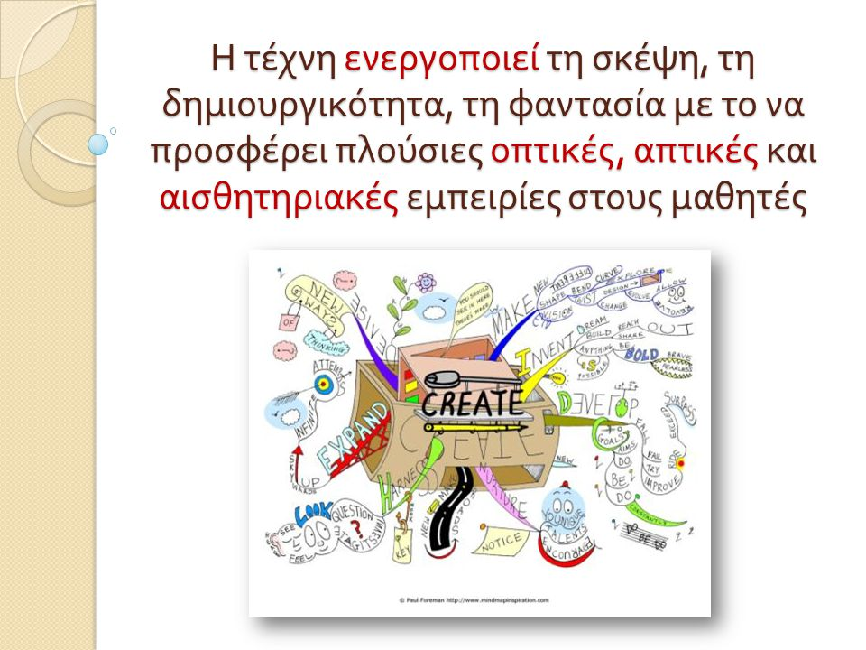 Η τέχνη ενεργοποιεί τη σκέψη, τη δημιουργικότητα, τη φαντασία με το να προσφέρει πλούσιες οπτικές, απτικές και αισθητηριακές εμπειρίες στους μαθητές