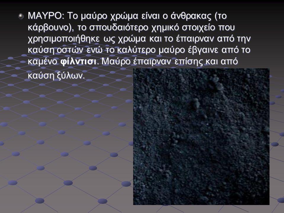 ΜΑΥΡΟ: Το μαύρο χρώμα είναι ο άνθρακας (το κάρβουνο), το σπουδαιότερο χημικό στοιχείο που χρησιμοποιήθηκε ως χρώμα και το έπαιρναν από την καύση οστών ενώ το καλύτερο μαύρο έβγαινε από το καμένο φίλντισι.