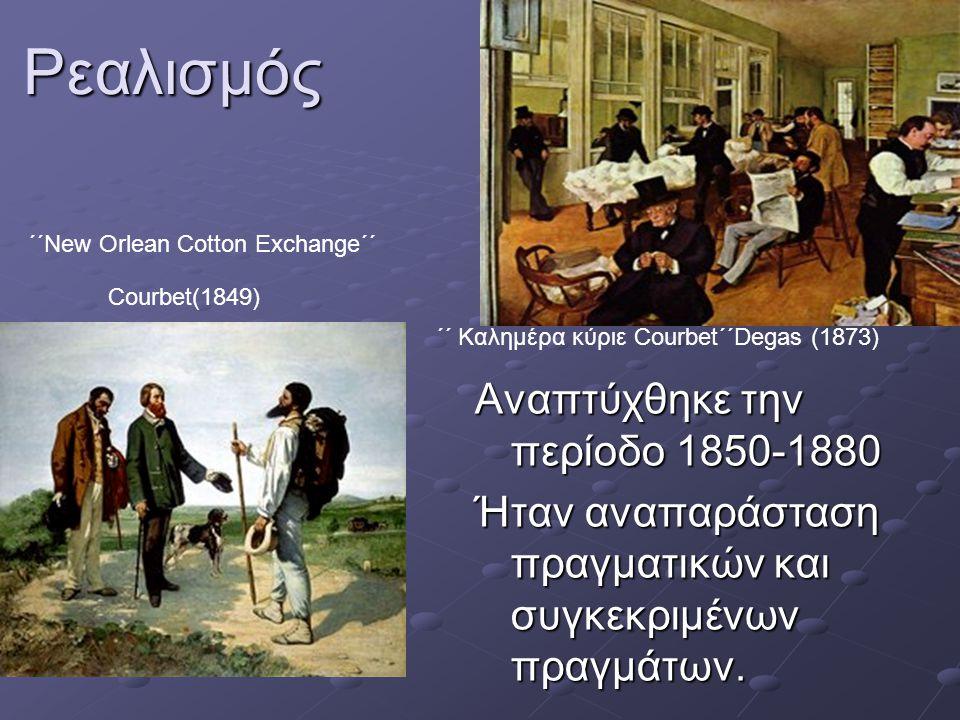 ΄΄ Kαλημέρα κύριε Courbet΄΄Degas (1873) ΄΄New Orlean Cotton Exchange΄΄ Courbet(1849) Αναπτύχθηκε την περίοδο 1850-1880 Ήταν αναπαράσταση πραγματικών και συγκεκριμένων πραγμάτων.