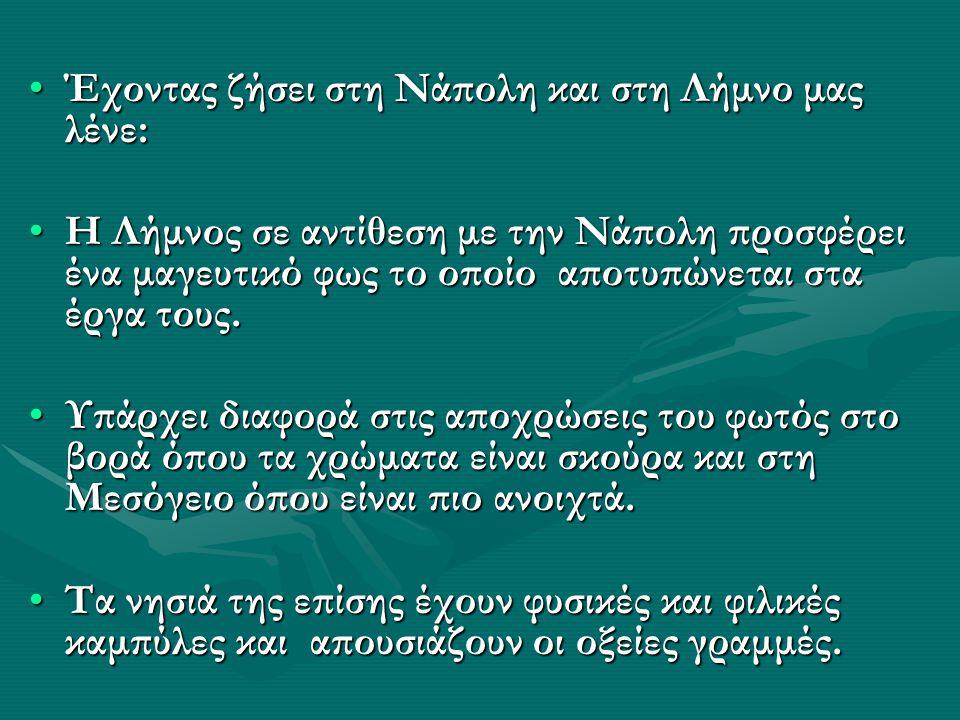 Έχοντας ζήσει στη Νάπολη και στη Λήμνο μας λένε:Έχοντας ζήσει στη Νάπολη και στη Λήμνο μας λένε: Η Λήμνος σε αντίθεση με την Νάπολη προσφέρει ένα μαγευτικό φως το οποίο αποτυπώνεται στα έργα τους.Η Λήμνος σε αντίθεση με την Νάπολη προσφέρει ένα μαγευτικό φως το οποίο αποτυπώνεται στα έργα τους.