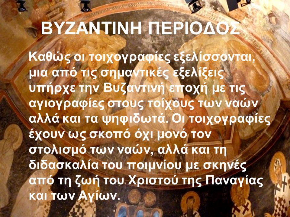 ΒΥΖΑΝΤΙΝΗ ΠΕΡΙΟΔΟΣ Καθώς οι τοιχογραφίες εξελίσσονται, μια από τις σημαντικές εξελίξεις υπήρχε την Βυζαντινή εποχή με τις αγιογραφίες στους τοίχους των ναών αλλά και τα ψηφιδωτά.