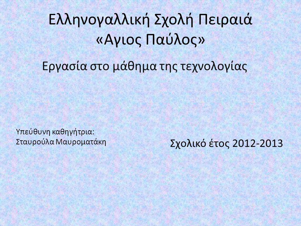 Ελληνογαλλική Σχολή Πειραιά «Αγιος Παύλος» Εργασία στο μάθημα της τεχνολογίας Υπεύθυνη καθηγήτρια: Σταυρούλα Μαυροματάκη Σχολικό έτος 2012-2013