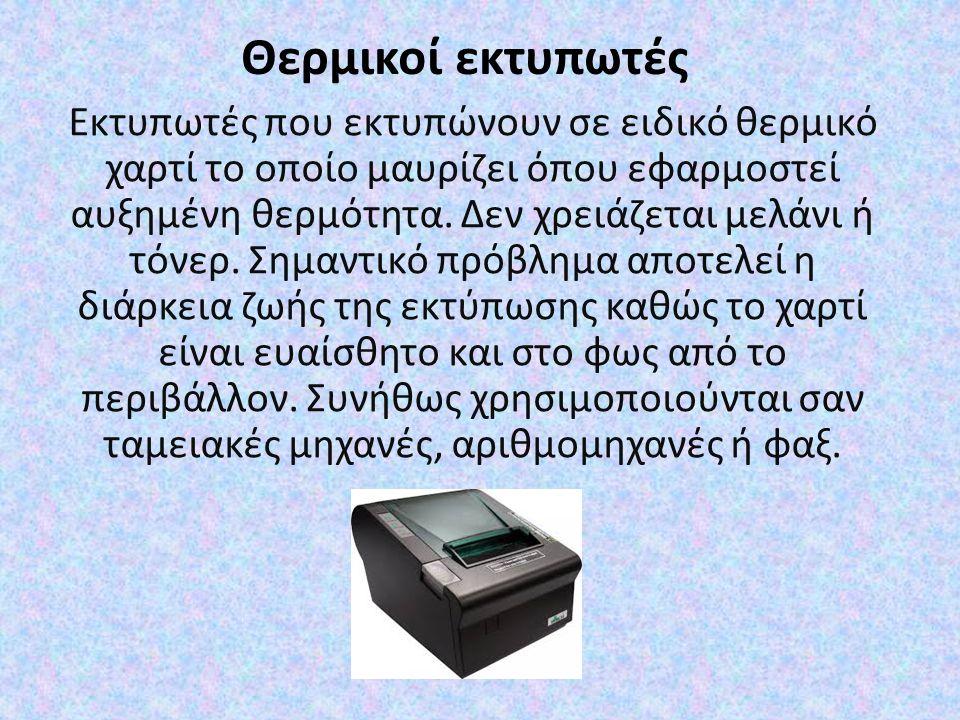 Θερμικοί εκτυπωτές Εκτυπωτές που εκτυπώνουν σε ειδικό θερμικό χαρτί το οποίο μαυρίζει όπου εφαρμοστεί αυξημένη θερμότητα.
